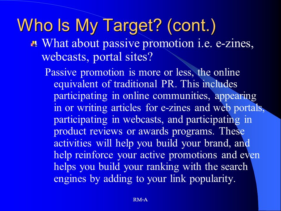 Who Is My Target (cont.) What about passive promotion i.e. e-zines, webcasts, portal sites