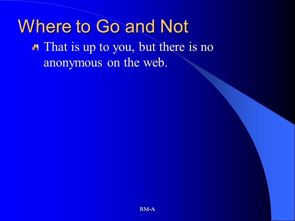 Where to Go and Not That is up to you, but there is no anonymous on the web. RM-A