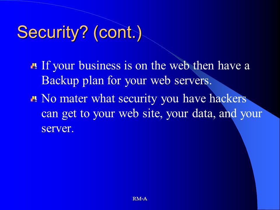 Security (cont.) If your business is on the web then have a Backup plan for your web servers.