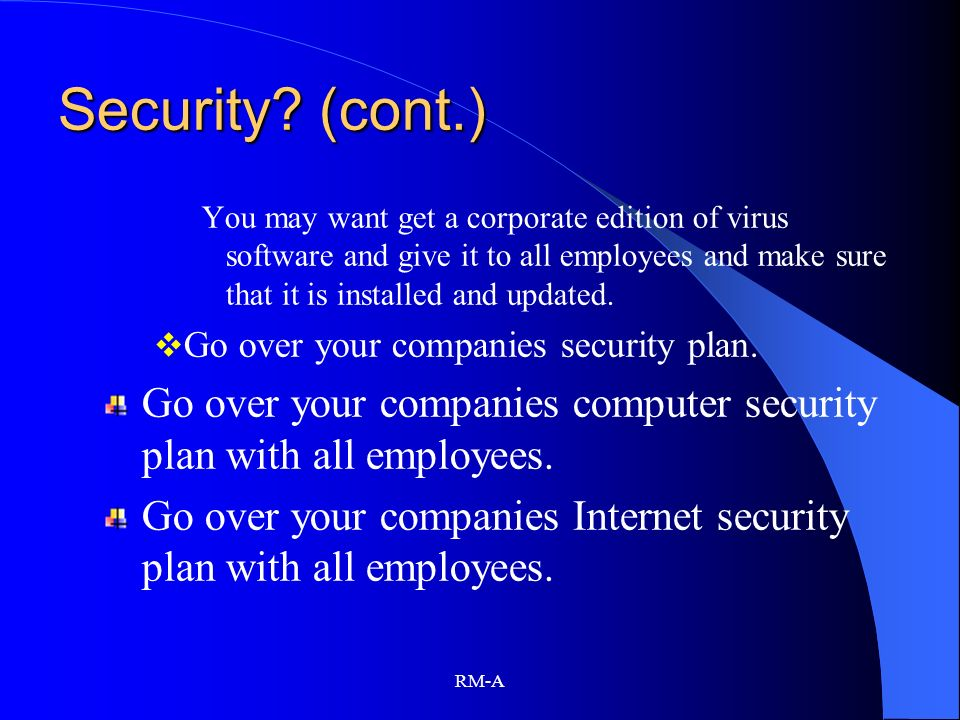 Security (cont.) You may want get a corporate edition of virus software and give it to all employees and make sure that it is installed and updated.