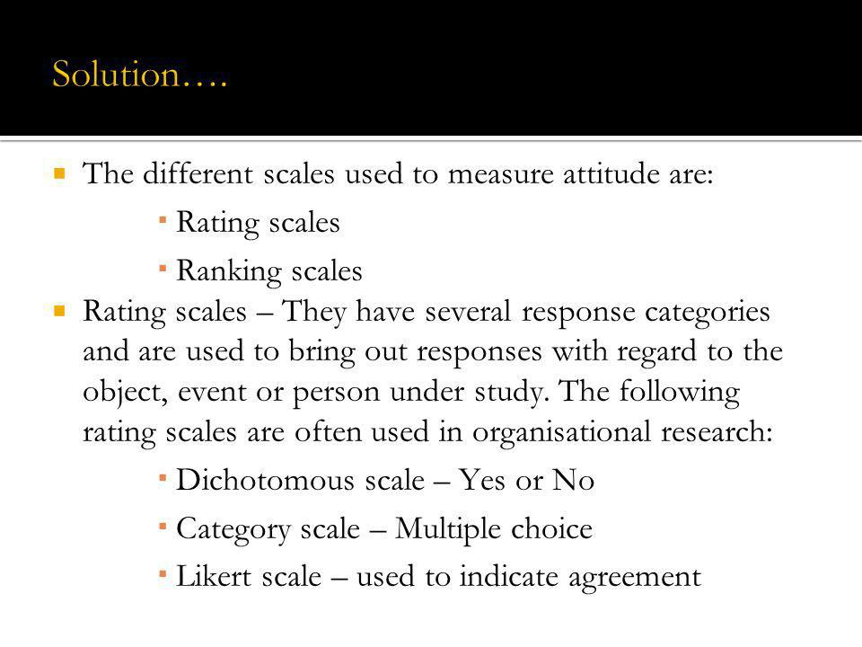Solution…. The different scales used to measure attitude are: