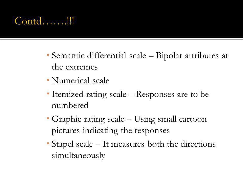 Contd…….!!!Semantic differential scale – Bipolar attributes at the extremes. Numerical scale. Itemized rating scale – Responses are to be numbered.