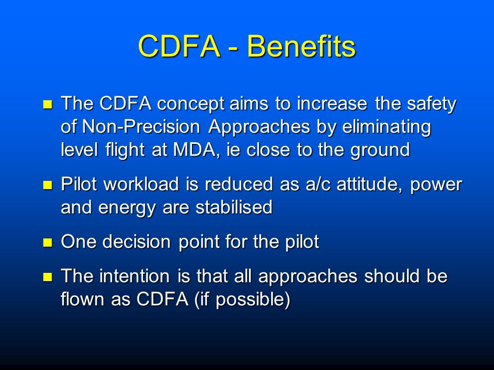 CDFA - Benefits The CDFA concept aims to increase the safety of Non-Precision Approaches by eliminating level flight at MDA, ie close to the ground.