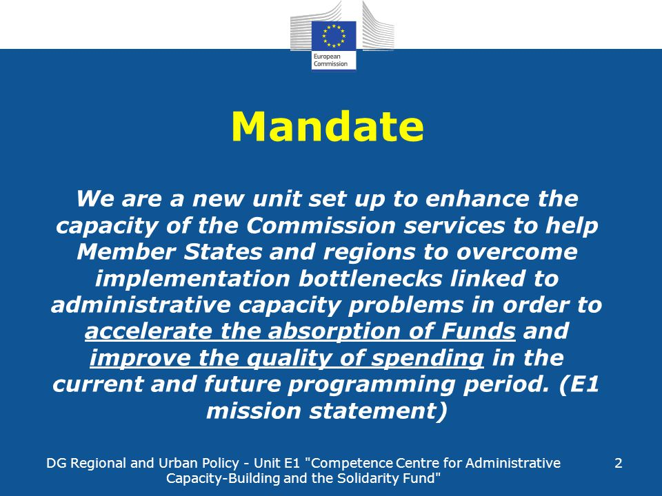 Mandate We are a new unit set up to enhance the capacity of the Commission services to help Member States and regions to overcome implementation bottlenecks linked to administrative capacity problems in order to accelerate the absorption of Funds and improve the quality of spending in the current and future programming period. (E1 mission statement)