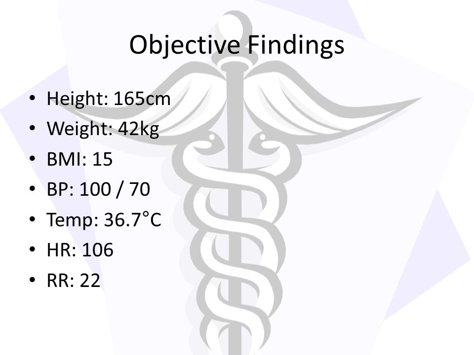 Objective Findings Height: 165cm Weight: 42kg BMI: 15 BP: 100 / 70