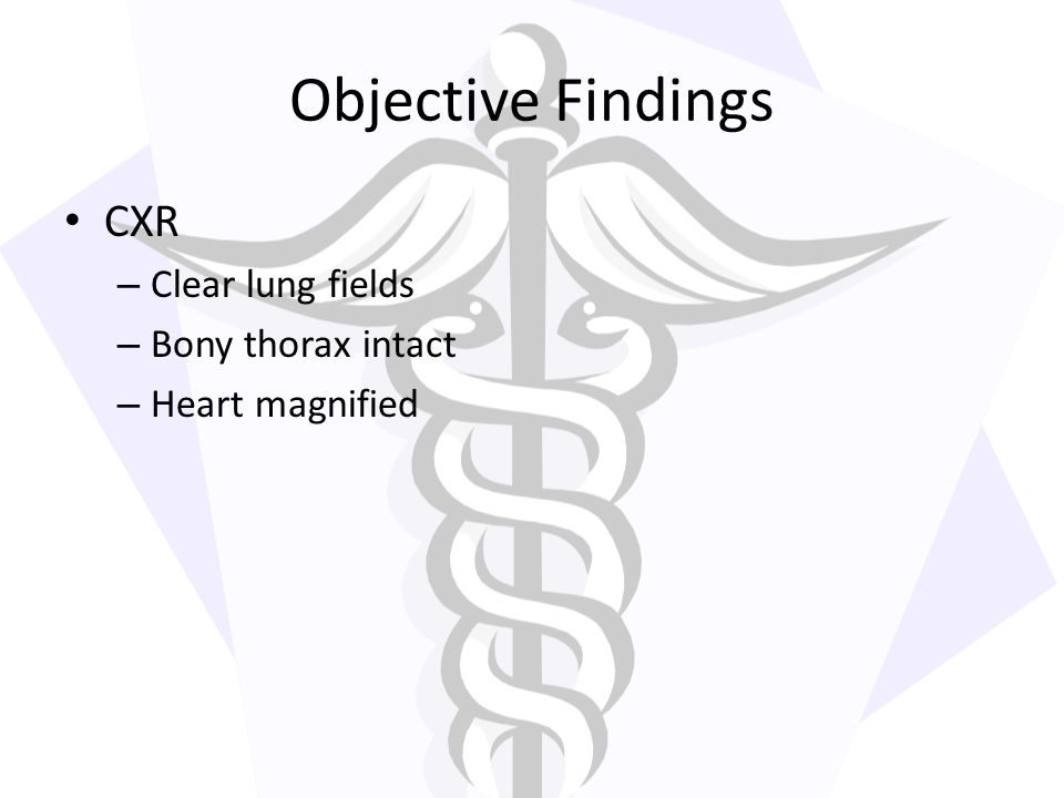 Objective Findings CXR Clear lung fields Bony thorax intact
