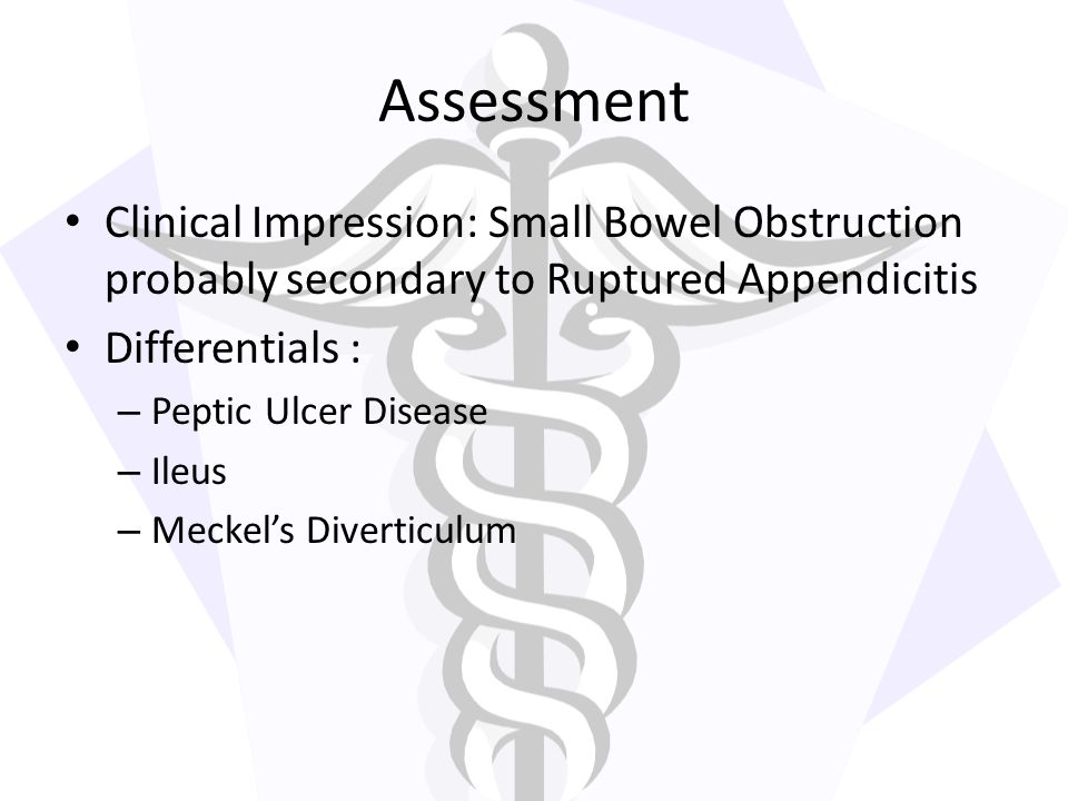 Assessment Clinical Impression: Small Bowel Obstruction probably secondary to Ruptured Appendicitis.