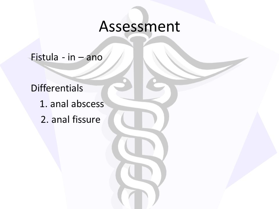 Assessment Fistula - in – ano Differentials 1. anal abscess 2. anal fissure