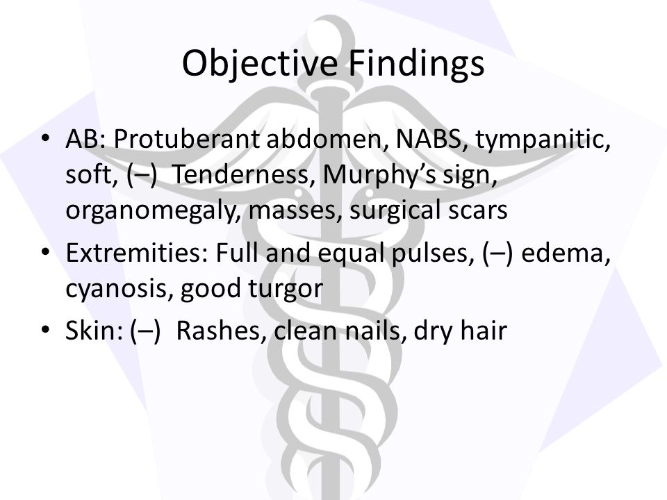 Objective Findings AB: Protuberant abdomen, NABS, tympanitic, soft, (–) Tenderness, Murphy's sign, organomegaly, masses, surgical scars.
