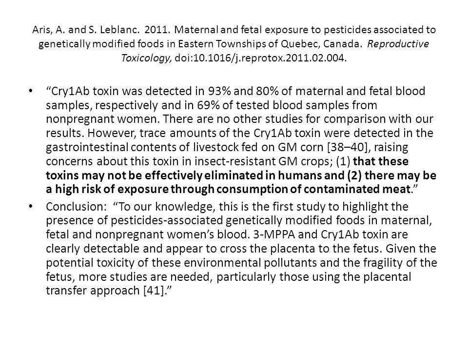 Aris, A. and S. Leblanc. 2011. Maternal and fetal exposure to pesticides associated to genetically modified foods in Eastern Townships of Quebec, Canada. Reproductive Toxicology, doi:10.1016/j.reprotox.2011.02.004.