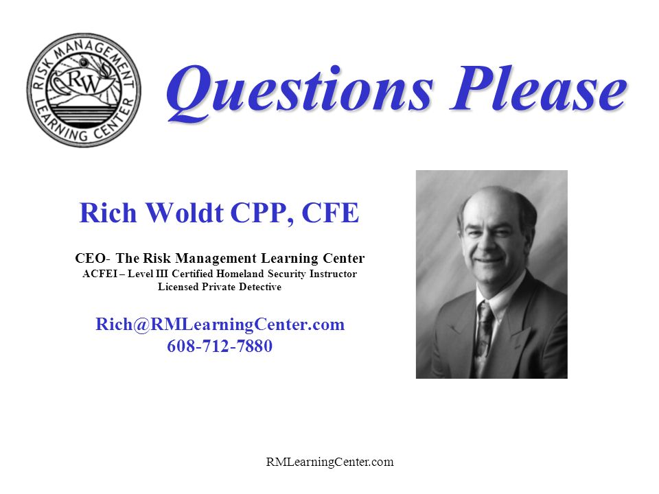 Questions Please Rich Woldt CPP, CFE Rich@RMLearningCenter.com