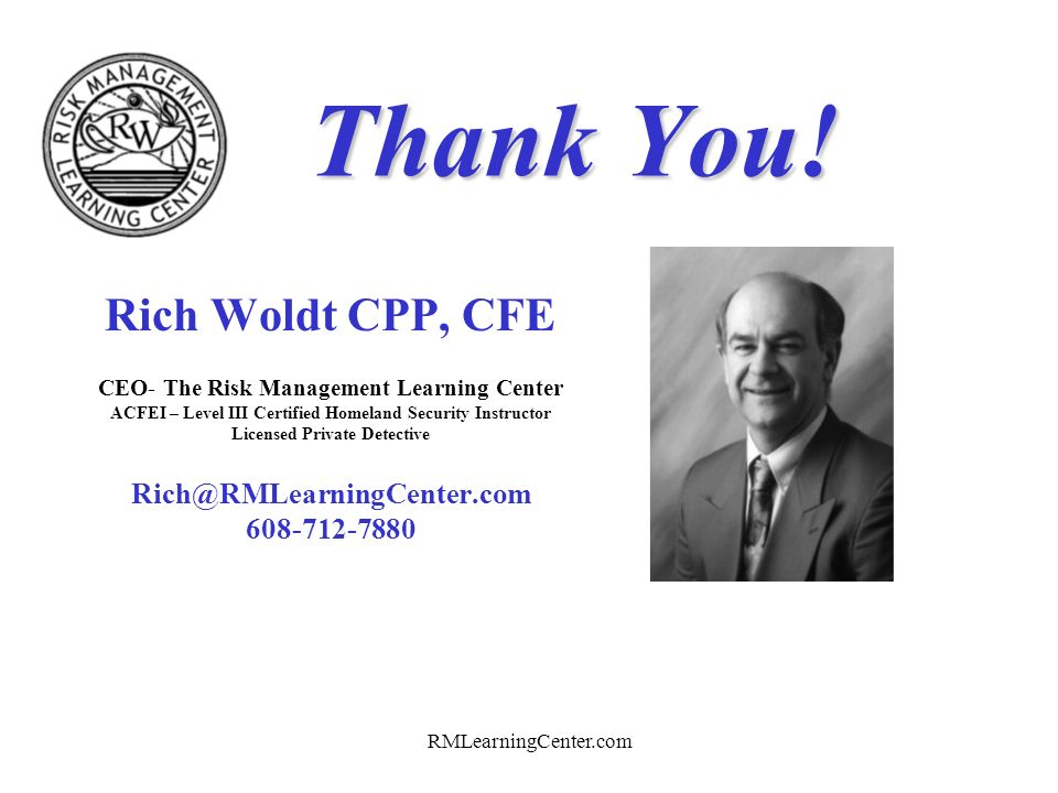 Thank You! Rich Woldt CPP, CFE Rich@RMLearningCenter.com 608-712-7880