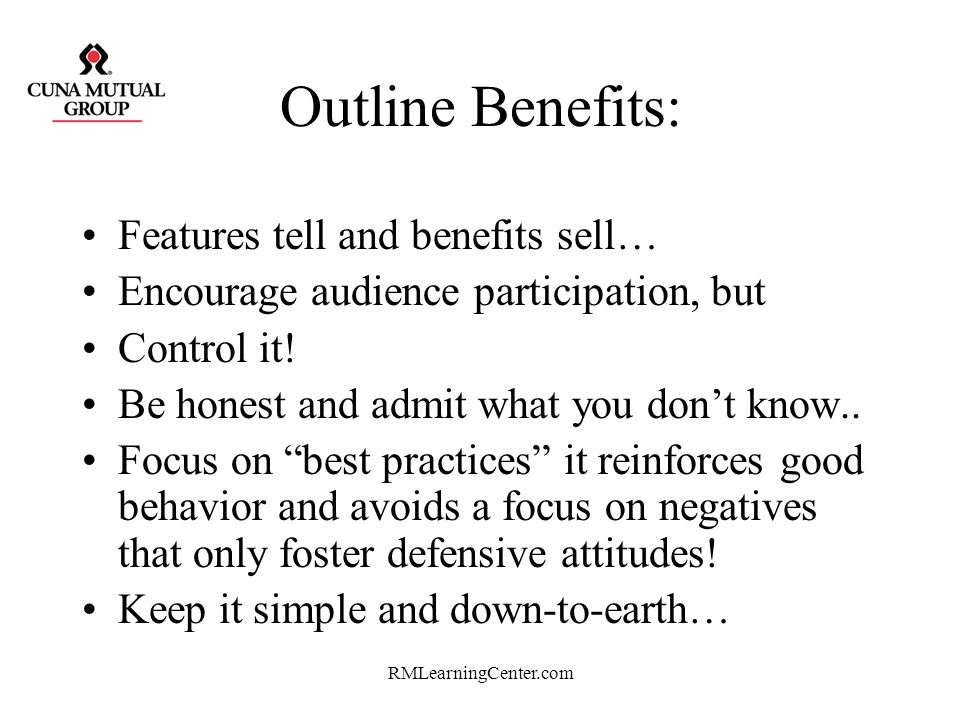 Outline Benefits: Features tell and benefits sell…