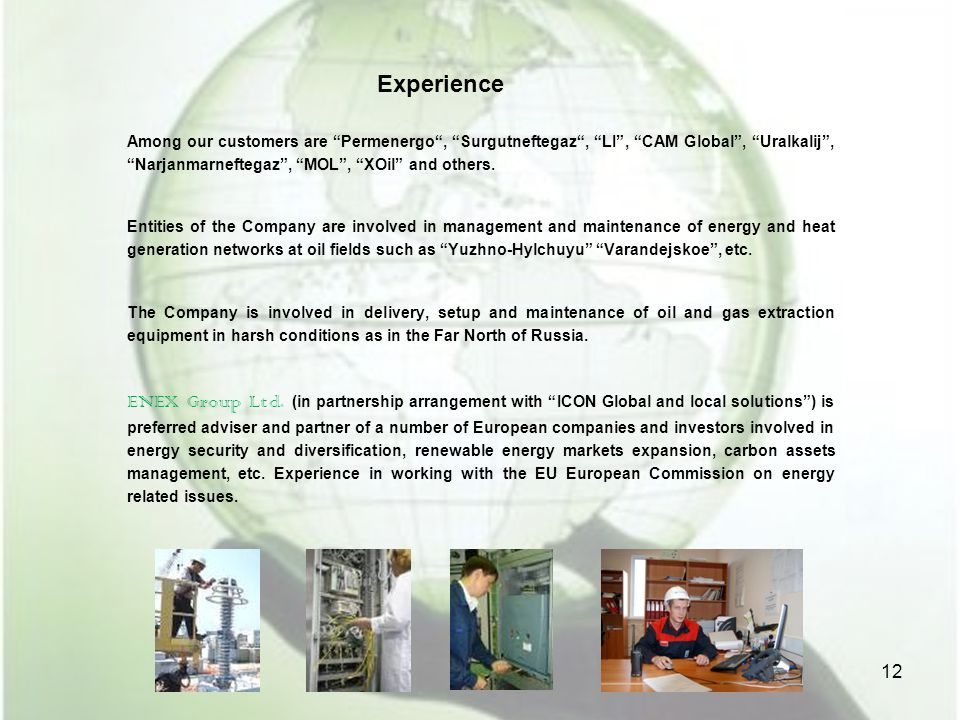Experience Among our customers are Permenergo , Surgutneftegaz , LI , CAM Global , Uralkalij , Narjanmarneftegaz , MOL , XOil and others.