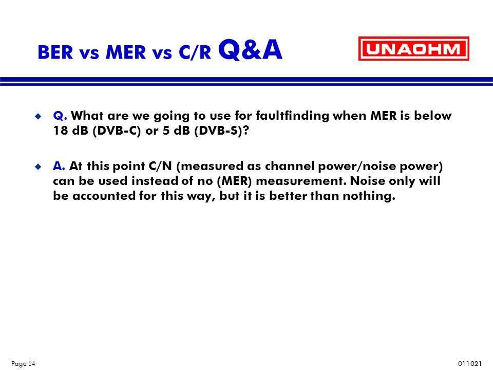 BER vs MER vs C/R Q&A Q. What are we going to use for faultfinding when MER is below 18 dB (DVB-C) or 5 dB (DVB-S)