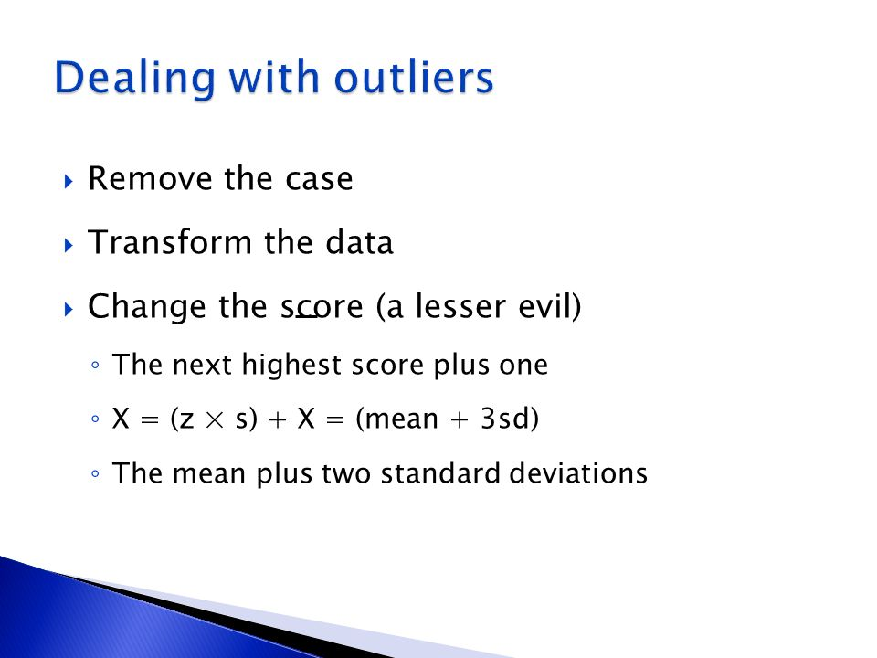 Dealing with outliers Remove the case Transform the data