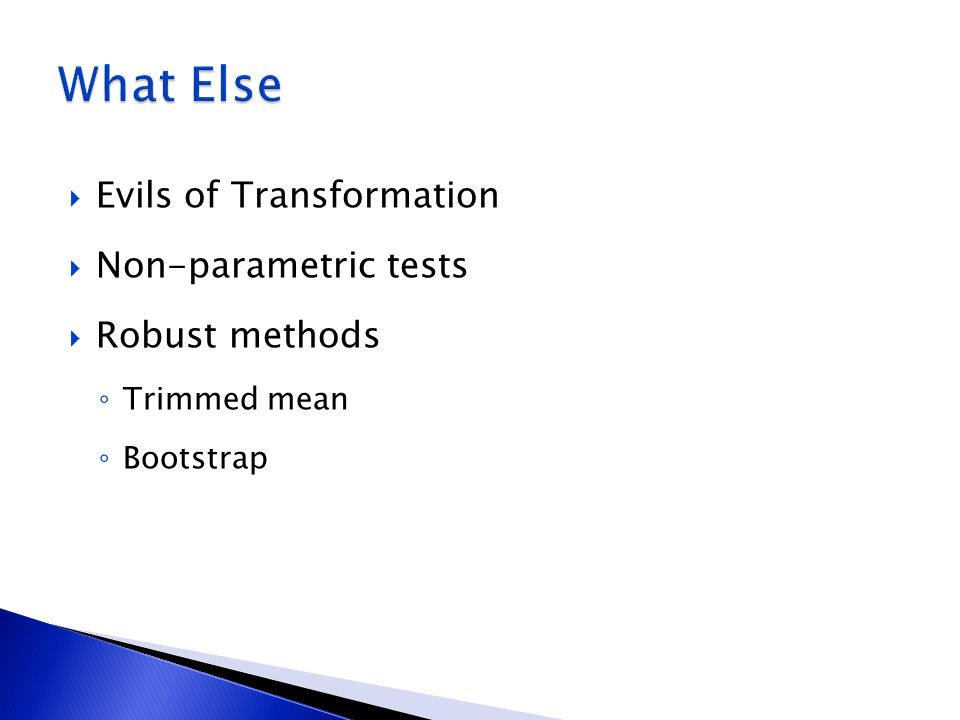 What Else Evils of Transformation Non-parametric tests Robust methods