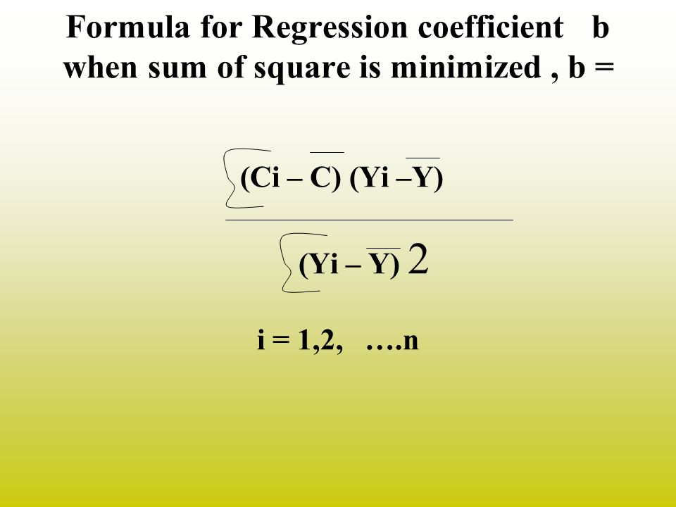 Formula for Regression coefficient b when sum of square is minimized , b = (Ci – C) (Yi –Y) (Yi – Y) 2 i = 1,2, ….n