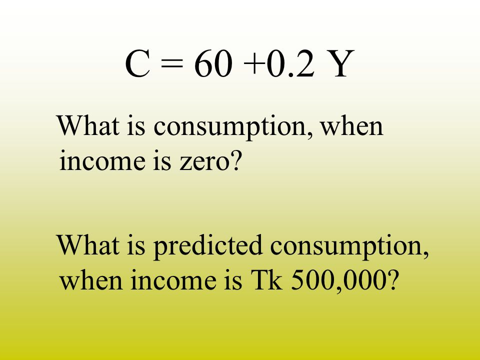 C = Y What is consumption, when income is zero
