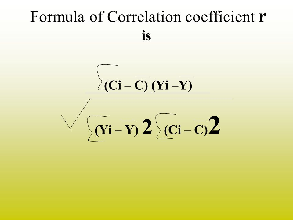 Formula of Correlation coefficient r is (Ci – C) (Yi –Y) (Yi – Y) 2 (Ci – C)2