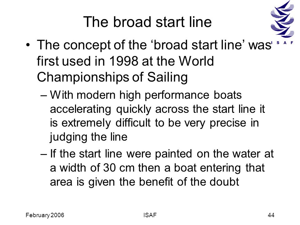 The broad start line The concept of the 'broad start line' was first used in 1998 at the World Championships of Sailing.