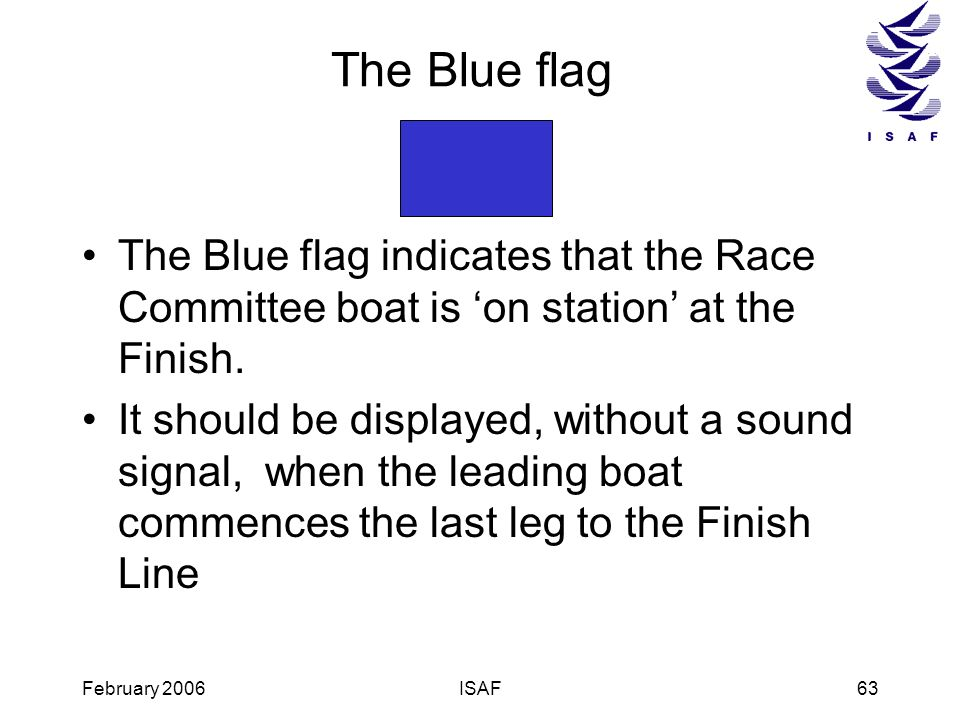 The Blue flagThe Blue flag indicates that the Race Committee boat is 'on station' at the Finish.