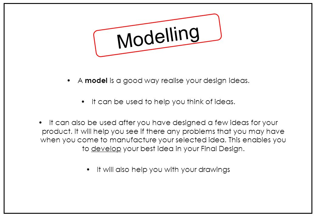 Modelling A model is a good way realise your design ideas.