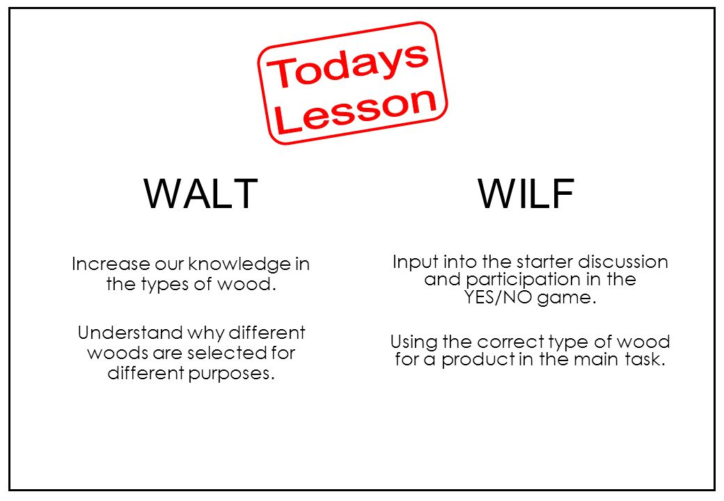 Todays Lesson WALT WILF Increase our knowledge in the types of wood.