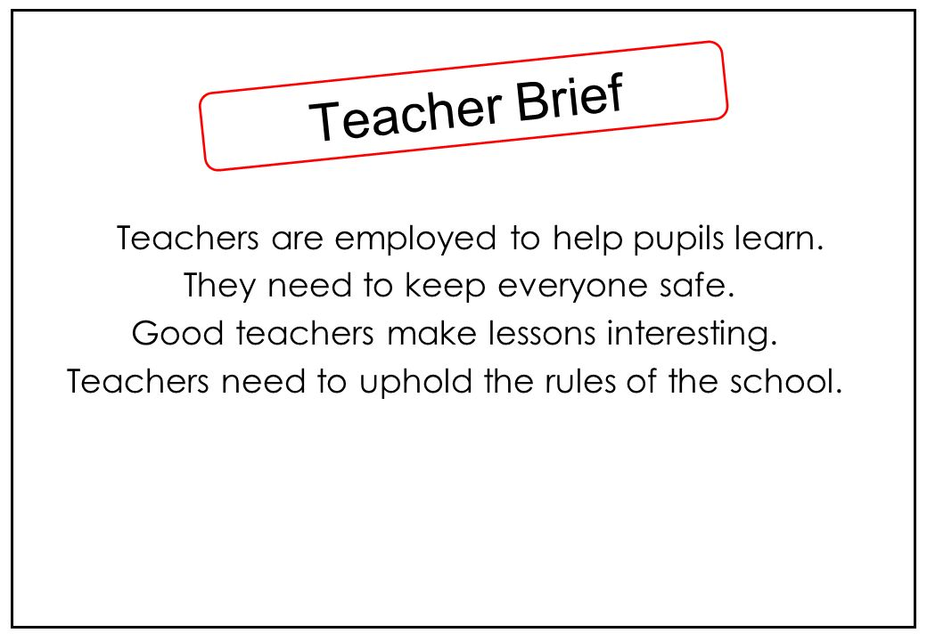Teacher Brief Teachers are employed to help pupils learn.