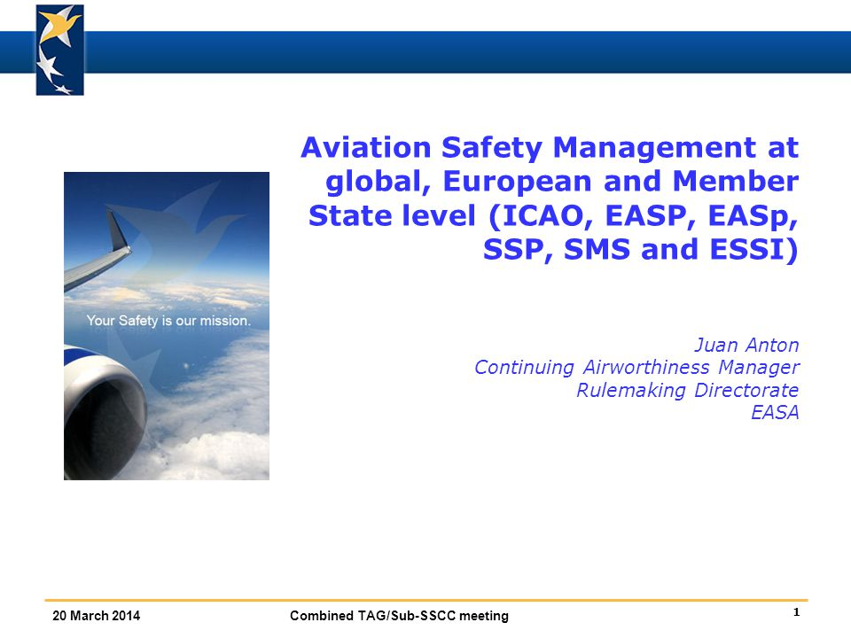 Aviation Safety Management at global, European and Member State level (ICAO, EASP, EASp, SSP, SMS and ESSI) Juan Anton Continuing Airworthiness Manager Rulemaking Directorate EASA