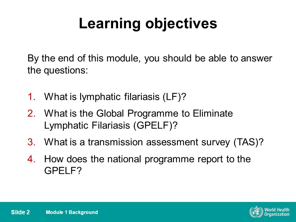 Learning objectives By the end of this module, you should be able to answer the questions: What is lymphatic filariasis (LF)