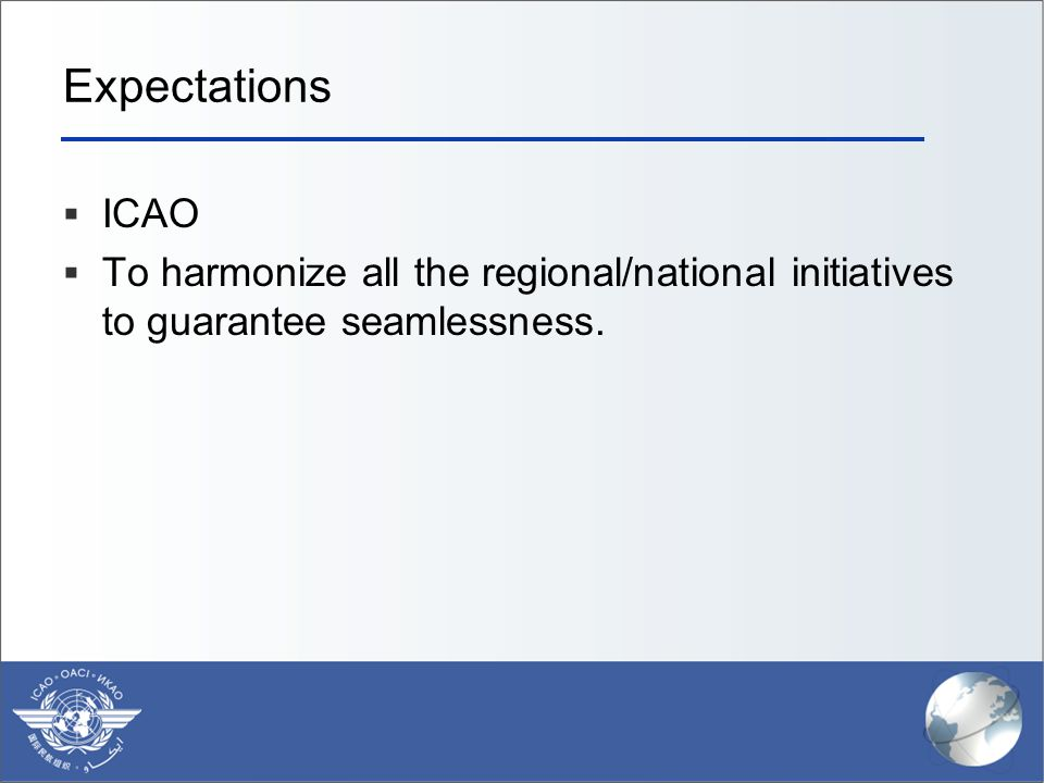 Expectations ICAO To harmonize all the regional/national initiatives to guarantee seamlessness.