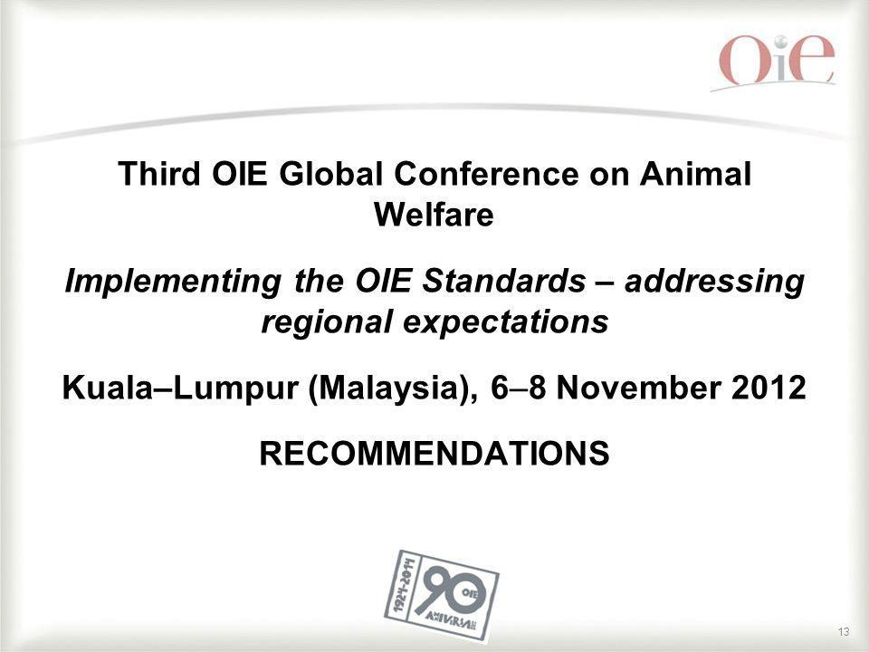 Third OIE Global Conference on Animal Welfare Implementing the OIE Standards – addressing regional expectations Kuala–Lumpur (Malaysia), 6–8 November 2012 RECOMMENDATIONS
