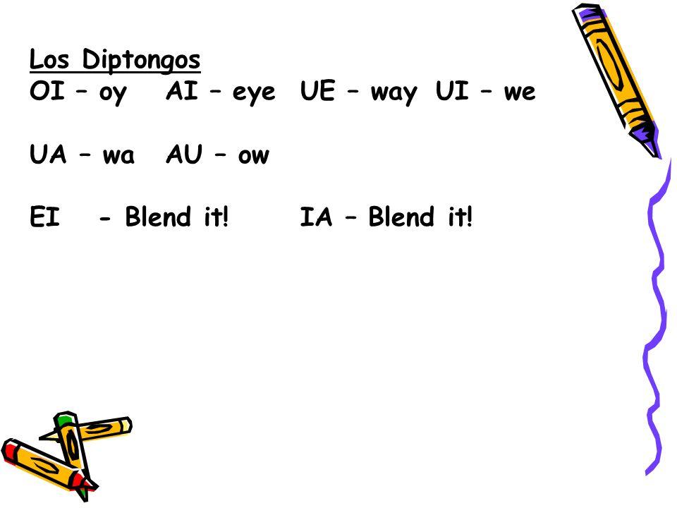 Los Diptongos OI – oy AI – eye UE – way UI – we UA – wa AU – ow EI - Blend it! IA – Blend it!