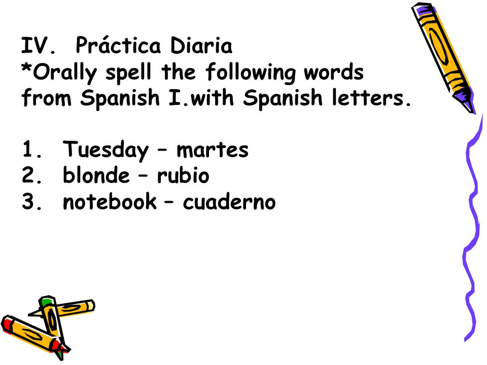 IV. Práctica Diaria *Orally spell the following words. from Spanish I.with Spanish letters. 1. Tuesday – martes.