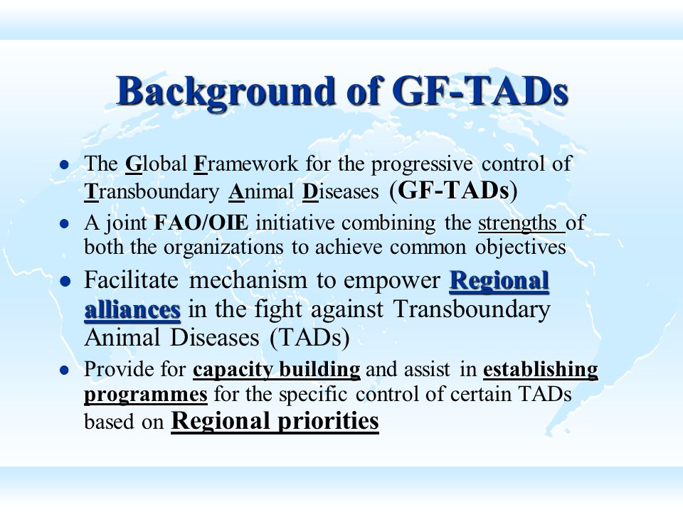 Background of GF-TADs The Global Framework for the progressive control of Transboundary Animal Diseases (GF-TADs)