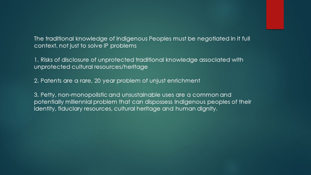 The traditional knowledge of Indigenous Peoples must be negotiated in it full context, not just to solve IP problems 1.
