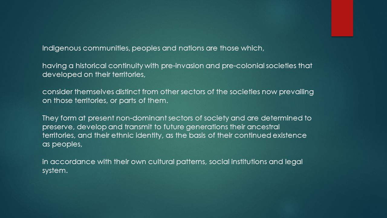 Indigenous communities, peoples and nations are those which, having a historical continuity with pre-invasion and pre-colonial societies that developed on their territories, consider themselves distinct from other sectors of the societies now prevailing on those territories, or parts of them.