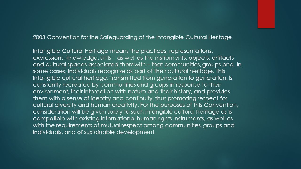 2003 Convention for the Safeguarding of the Intangible Cultural Heritage Intangible Cultural Heritage means the practices, representations, expressions, knowledge, skills – as well as the instruments, objects, artifacts and cultural spaces associated therewith – that communities, groups and, in some cases, individuals recognize as part of their cultural heritage.