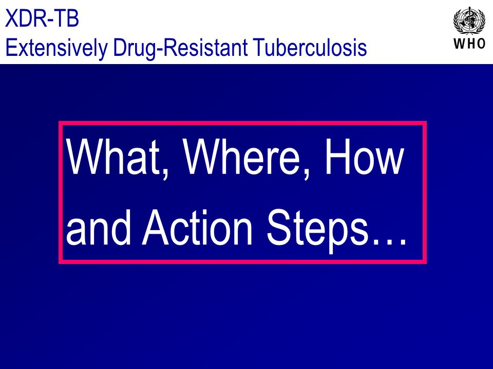 What, Where, How and Action Steps… XDR-TB