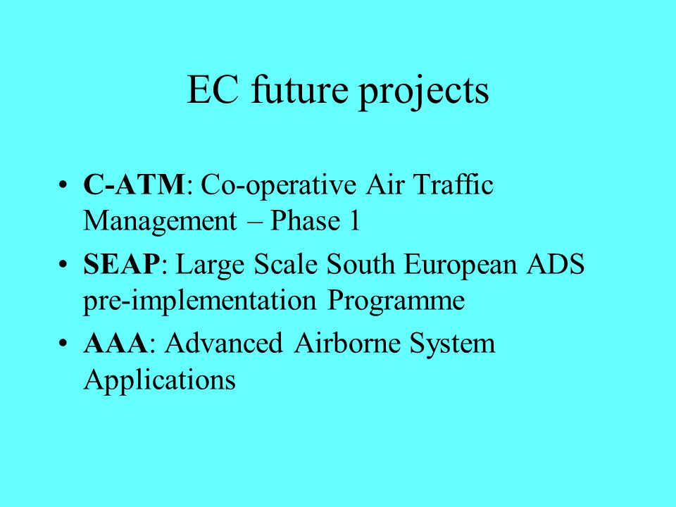 EC future projects C-ATM: Co-operative Air Traffic Management – Phase 1. SEAP: Large Scale South European ADS pre-implementation Programme.