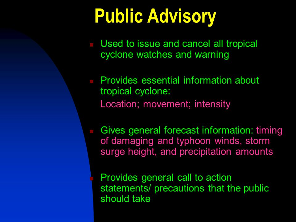 Public Advisory Used to issue and cancel all tropical cyclone watches and warning. Provides essential information about tropical cyclone: