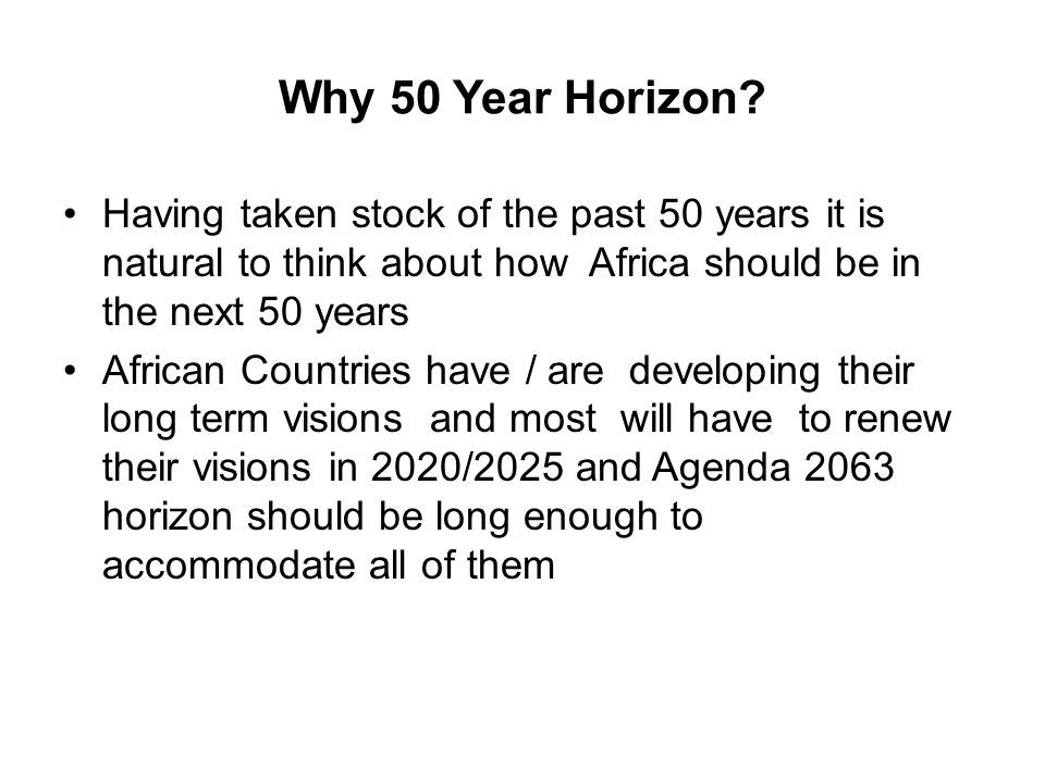 Why 50 Year Horizon Having taken stock of the past 50 years it is natural to think about how Africa should be in the next 50 years.
