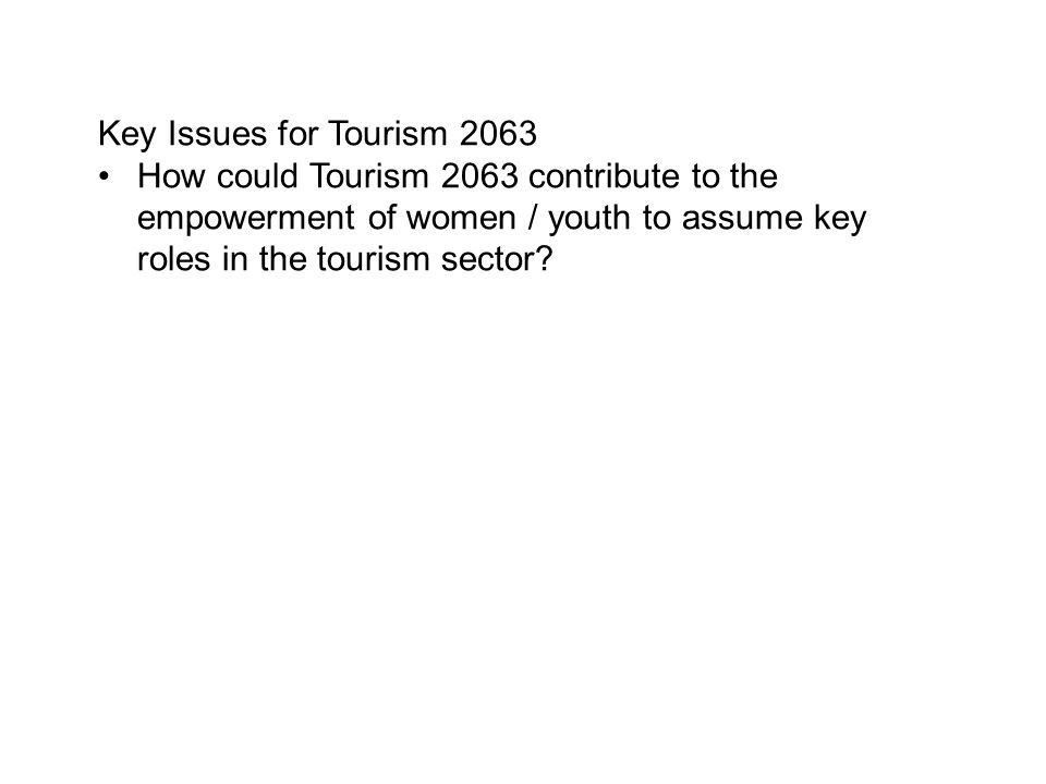 Key Issues for Tourism 2063 How could Tourism 2063 contribute to the empowerment of women / youth to assume key roles in the tourism sector