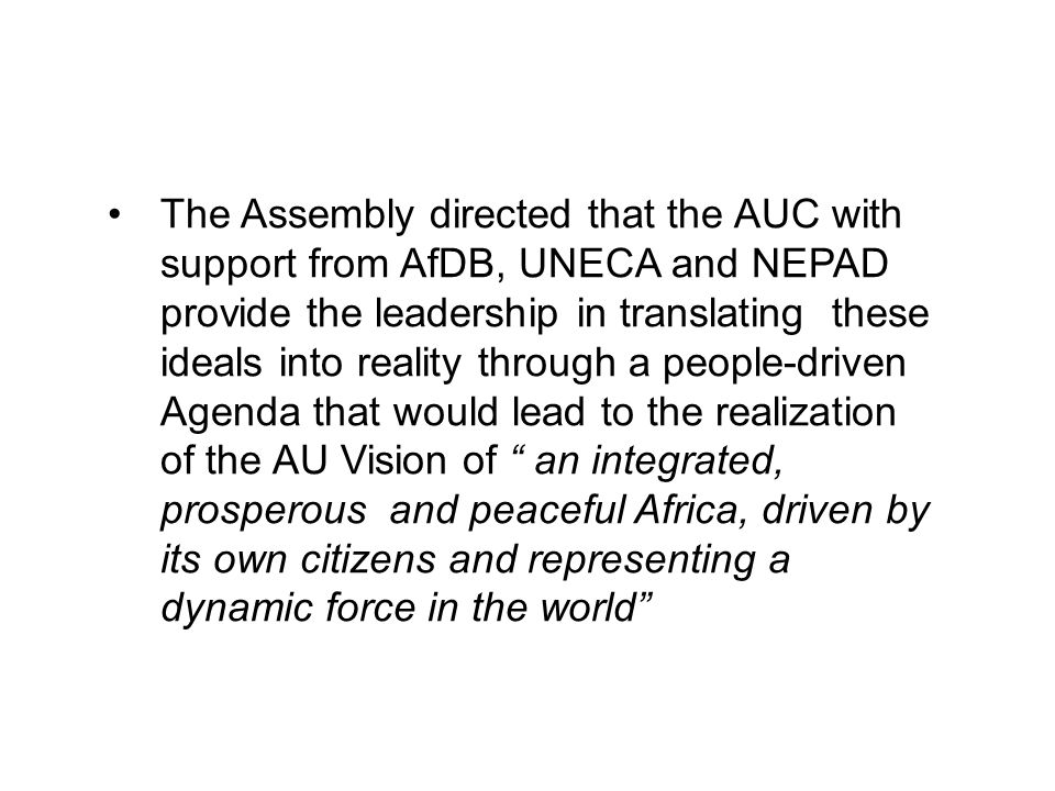 The Assembly directed that the AUC with support from AfDB, UNECA and NEPAD provide the leadership in translating these ideals into reality through a people-driven Agenda that would lead to the realization of the AU Vision of an integrated, prosperous and peaceful Africa, driven by its own citizens and representing a dynamic force in the world