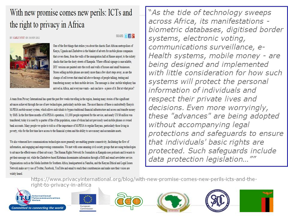 As the tide of technology sweeps across Africa, its manifestations - biometric databases, digitised border systems, electronic voting, communications surveillance, e-Health systems, mobile money - are being designed and implemented with little consideration for how such systems will protect the personal information of individuals and respect their private lives and decisions. Even more worryingly, these advances are being adopted without accompanying legal protections and safeguards to ensure that individuals basic rights are protected. Such safeguards include data protection legislation…