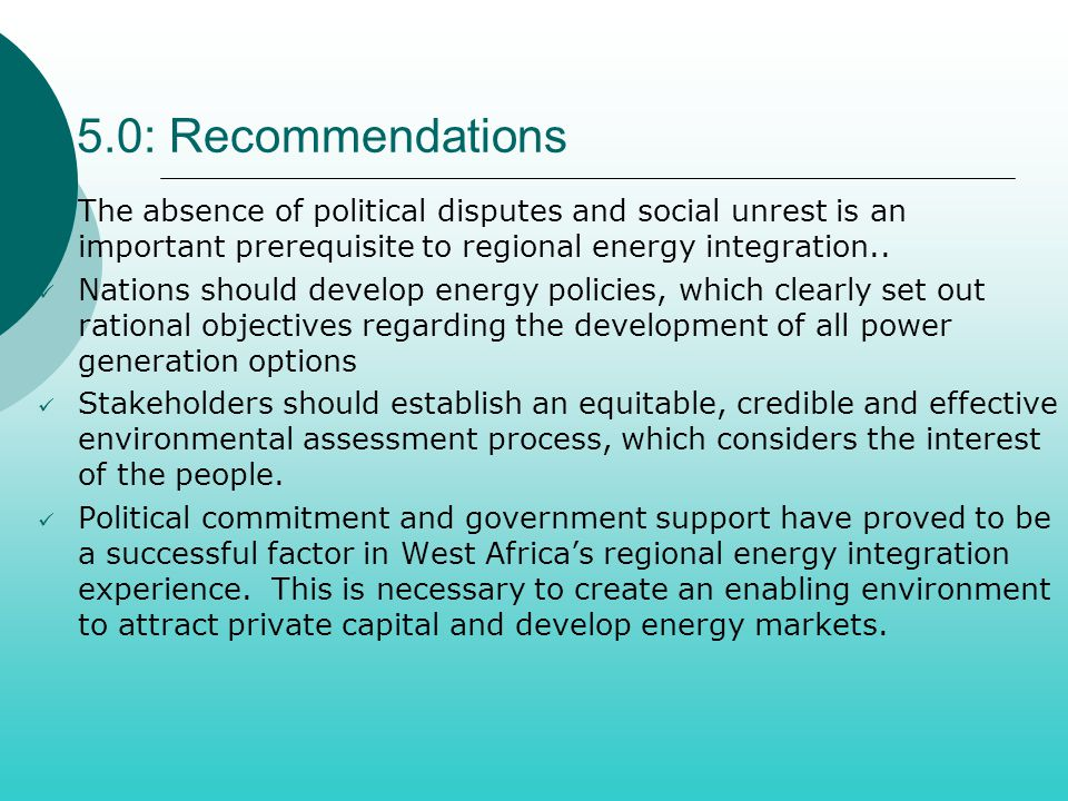 5.0: Recommendations The absence of political disputes and social unrest is an important prerequisite to regional energy integration..