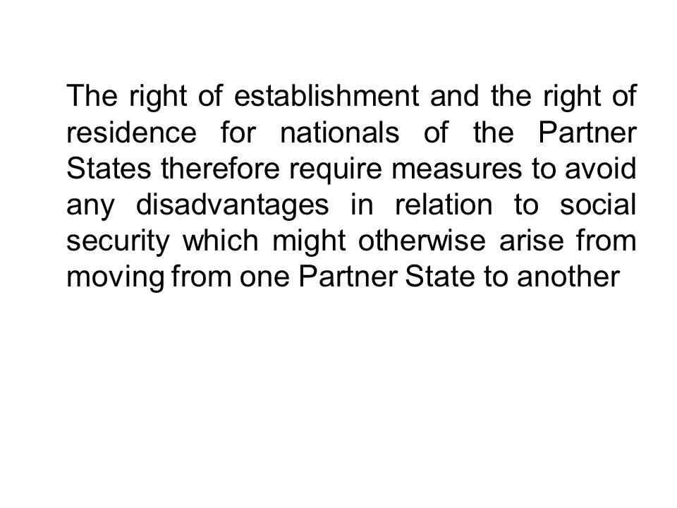 The right of establishment and the right of residence for nationals of the Partner States therefore require measures to avoid any disadvantages in relation to social security which might otherwise arise from moving from one Partner State to another