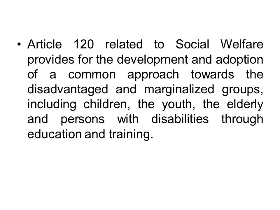 Article 120 related to Social Welfare provides for the development and adoption of a common approach towards the disadvantaged and marginalized groups, including children, the youth, the elderly and persons with disabilities through education and training.