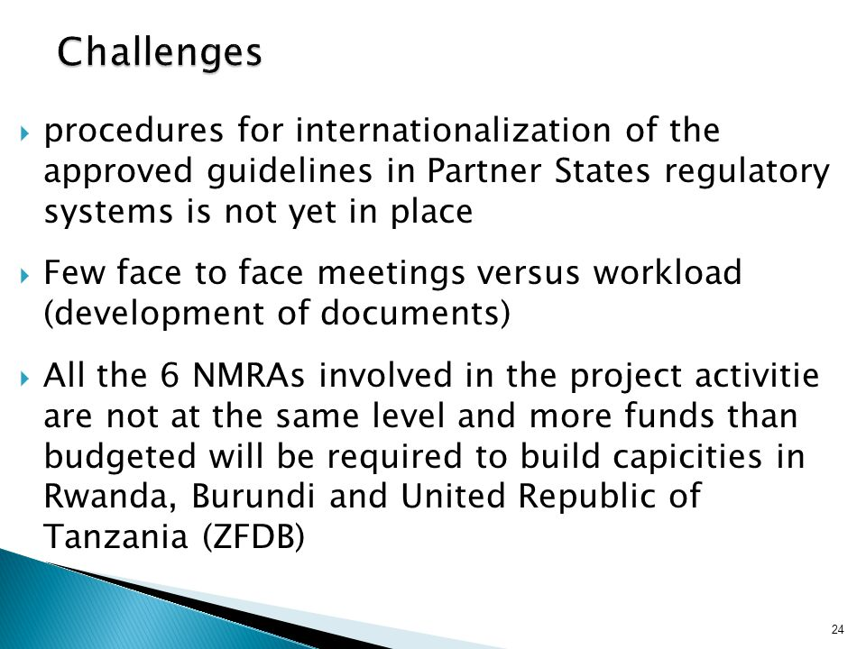 Challenges procedures for internationalization of the approved guidelines in Partner States regulatory systems is not yet in place.